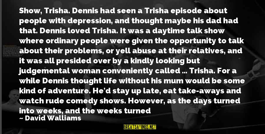 Talk About Your Problems Sayings By David Walliams: Show, Trisha. Dennis had seen a Trisha episode about people with depression, and thought maybe