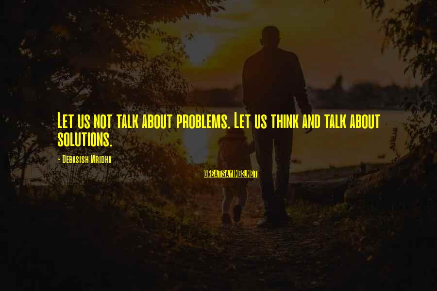 Talk About Your Problems Sayings By Debasish Mridha: Let us not talk about problems. Let us think and talk about solutions.