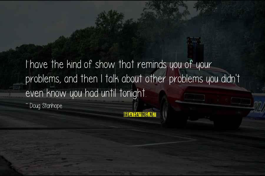 Talk About Your Problems Sayings By Doug Stanhope: I have the kind of show that reminds you of your problems, and then I