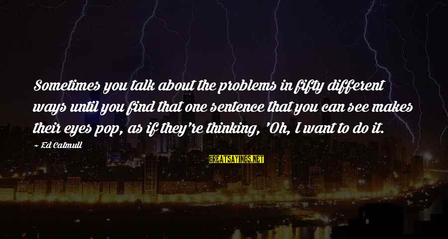 Talk About Your Problems Sayings By Ed Catmull: Sometimes you talk about the problems in fifty different ways until you find that one