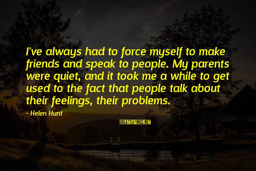 Talk About Your Problems Sayings By Helen Hunt: I've always had to force myself to make friends and speak to people. My parents