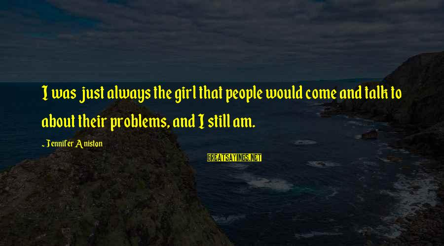 Talk About Your Problems Sayings By Jennifer Aniston: I was just always the girl that people would come and talk to about their