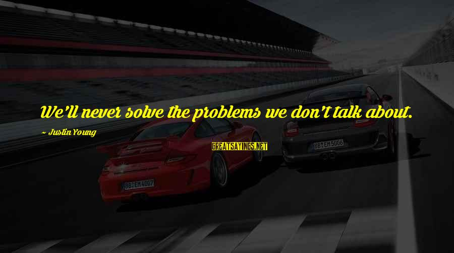 Talk About Your Problems Sayings By Justin Young: We'll never solve the problems we don't talk about.