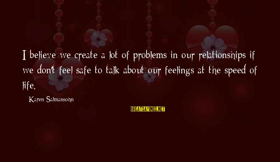 Talk About Your Problems Sayings By Karen Salmansohn: I believe we create a lot of problems in our relationships if we don't feel