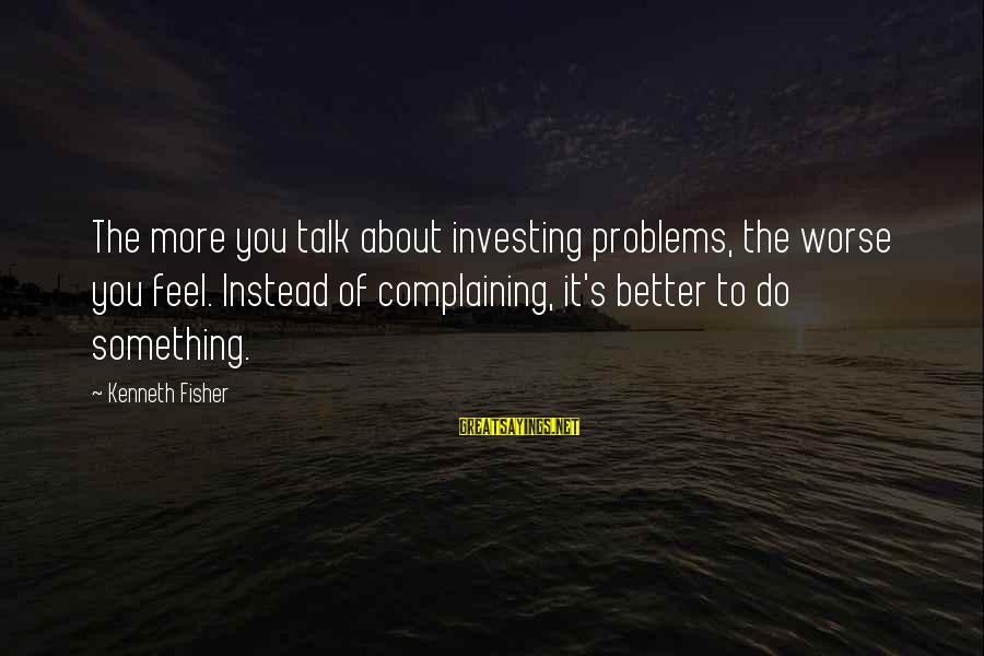 Talk About Your Problems Sayings By Kenneth Fisher: The more you talk about investing problems, the worse you feel. Instead of complaining, it's