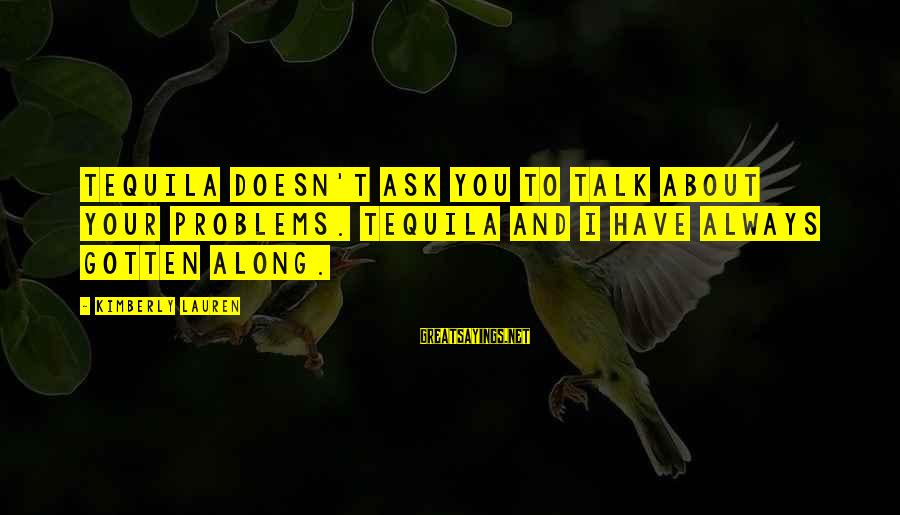 Talk About Your Problems Sayings By Kimberly Lauren: Tequila doesn't ask you to talk about your problems. Tequila and I have always gotten