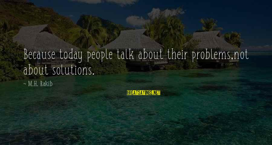 Talk About Your Problems Sayings By M.H. Rakib: Because today people talk about their problems,not about solutions.
