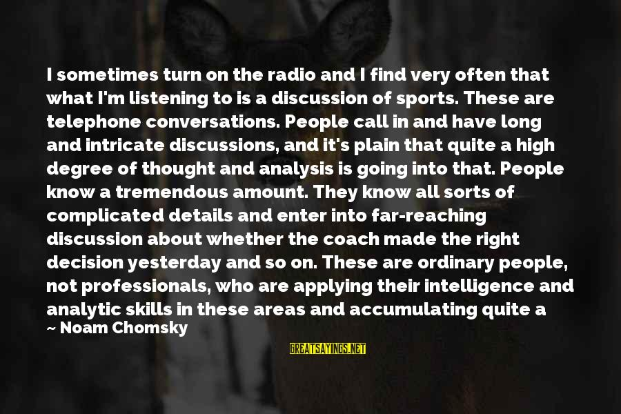 Talk About Your Problems Sayings By Noam Chomsky: I sometimes turn on the radio and I find very often that what I'm listening