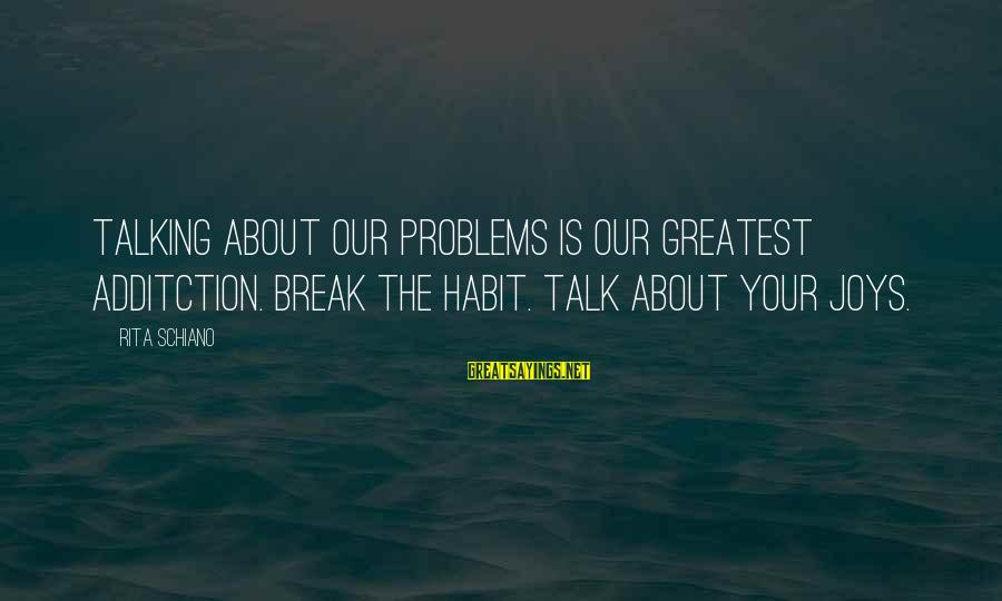 Talk About Your Problems Sayings By Rita Schiano: Talking about our problems is our greatest additction. Break the habit. Talk about your joys.