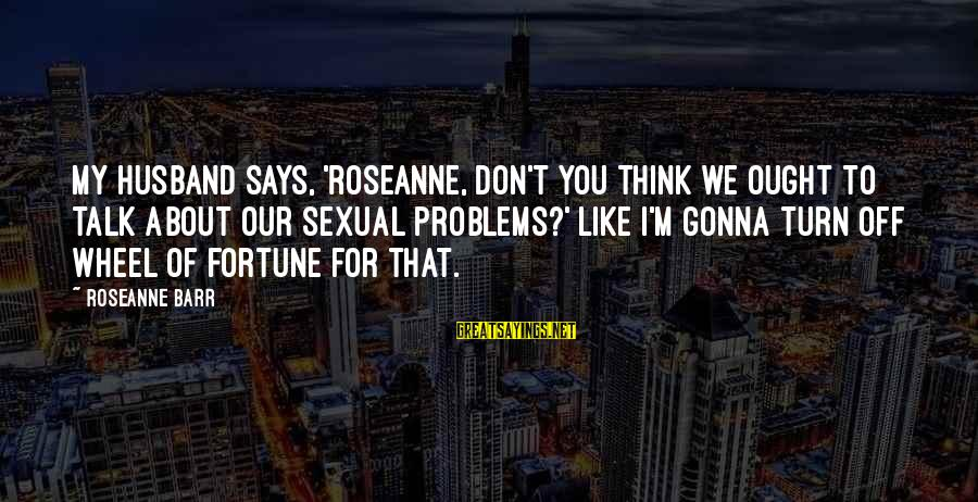 Talk About Your Problems Sayings By Roseanne Barr: My husband says, 'Roseanne, don't you think we ought to talk about our sexual problems?'