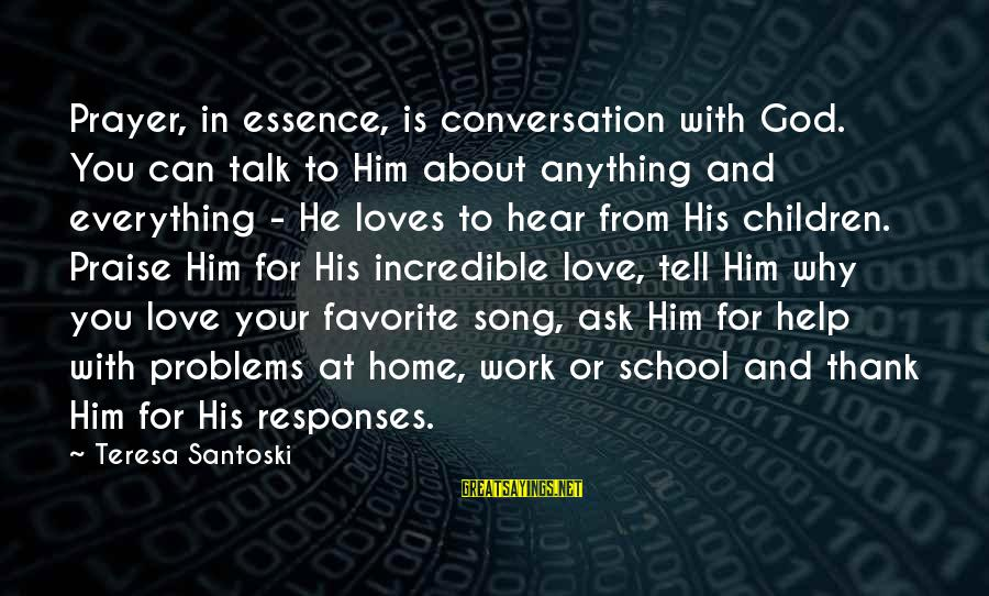 Talk About Your Problems Sayings By Teresa Santoski: Prayer, in essence, is conversation with God. You can talk to Him about anything and