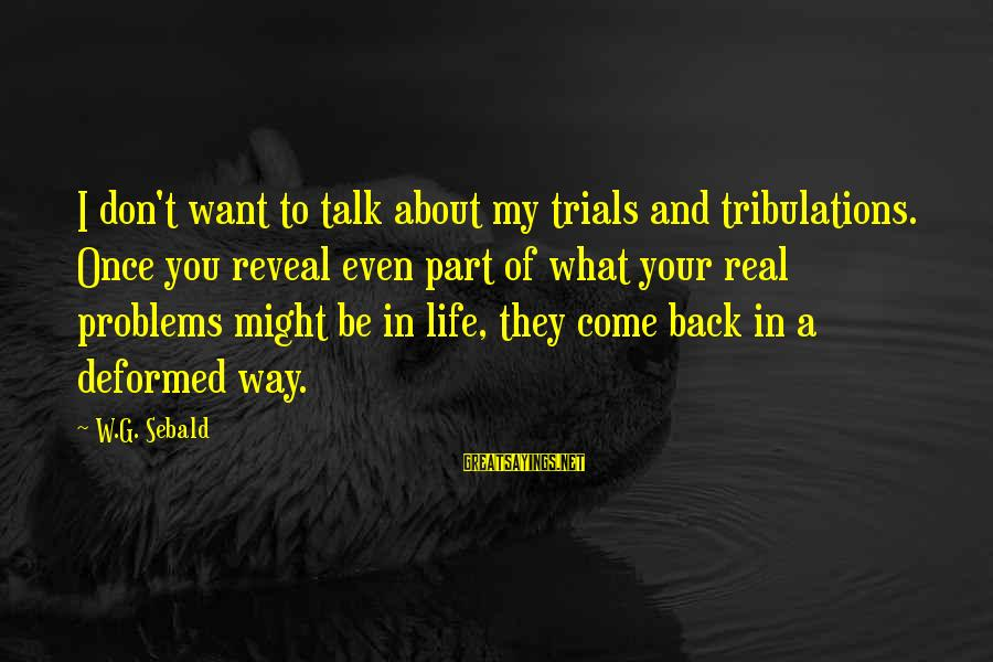 Talk About Your Problems Sayings By W.G. Sebald: I don't want to talk about my trials and tribulations. Once you reveal even part