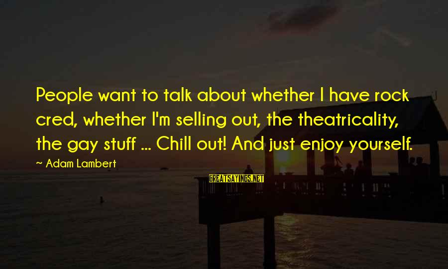 Talk About Yourself Sayings By Adam Lambert: People want to talk about whether I have rock cred, whether I'm selling out, the