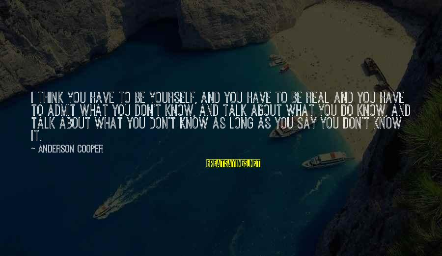 Talk About Yourself Sayings By Anderson Cooper: I think you have to be yourself, and you have to be real and you