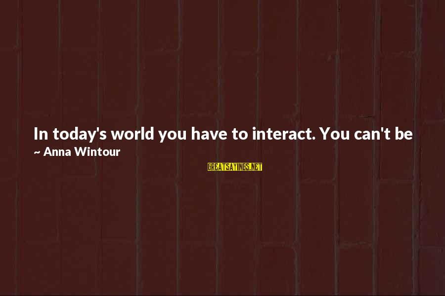 Talk About Yourself Sayings By Anna Wintour: In today's world you have to interact. You can't be some difficult, shy person who