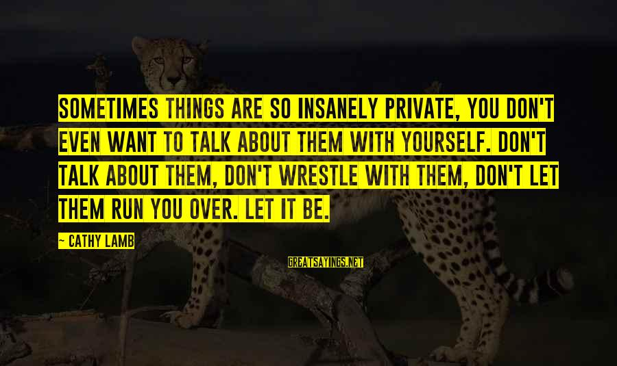Talk About Yourself Sayings By Cathy Lamb: Sometimes things are so insanely private, you don't even want to talk about them with