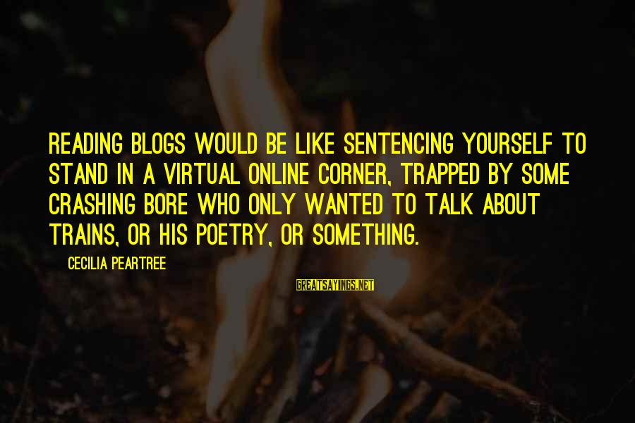Talk About Yourself Sayings By Cecilia Peartree: Reading blogs would be like sentencing yourself to stand in a virtual online corner, trapped