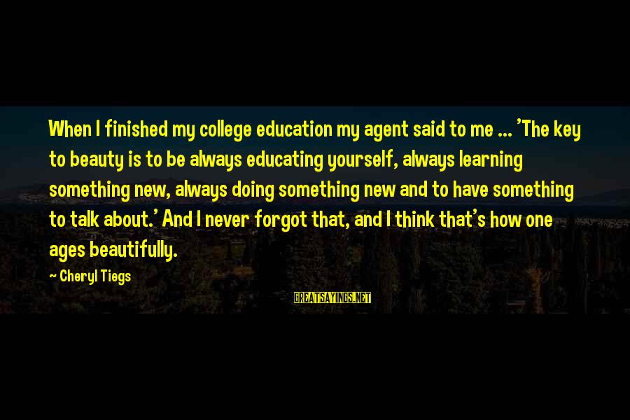 Talk About Yourself Sayings By Cheryl Tiegs: When I finished my college education my agent said to me ... 'The key to