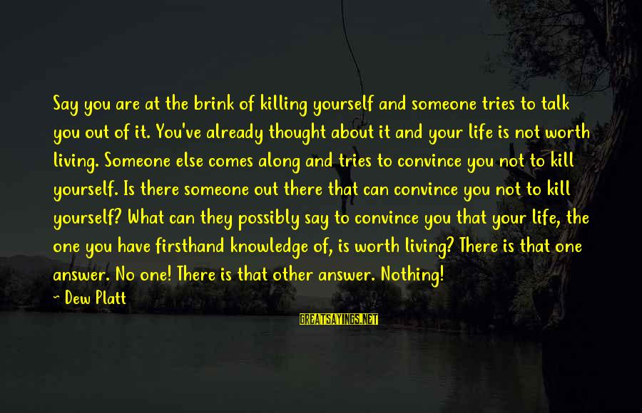Talk About Yourself Sayings By Dew Platt: Say you are at the brink of killing yourself and someone tries to talk you