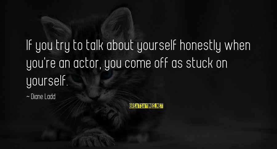 Talk About Yourself Sayings By Diane Ladd: If you try to talk about yourself honestly when you're an actor, you come off