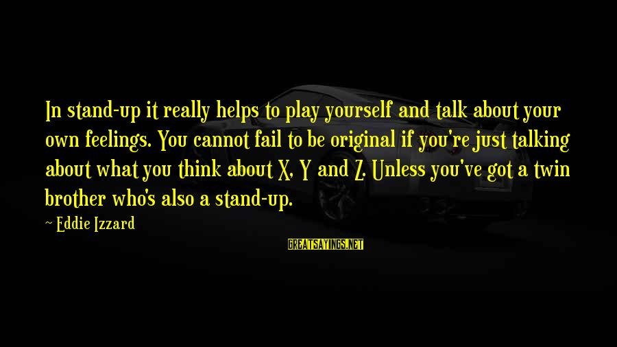 Talk About Yourself Sayings By Eddie Izzard: In stand-up it really helps to play yourself and talk about your own feelings. You