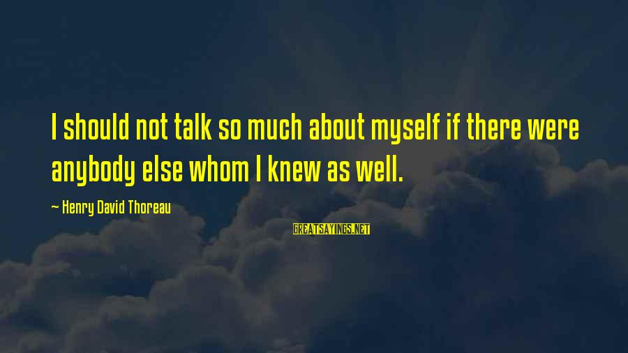 Talk About Yourself Sayings By Henry David Thoreau: I should not talk so much about myself if there were anybody else whom I