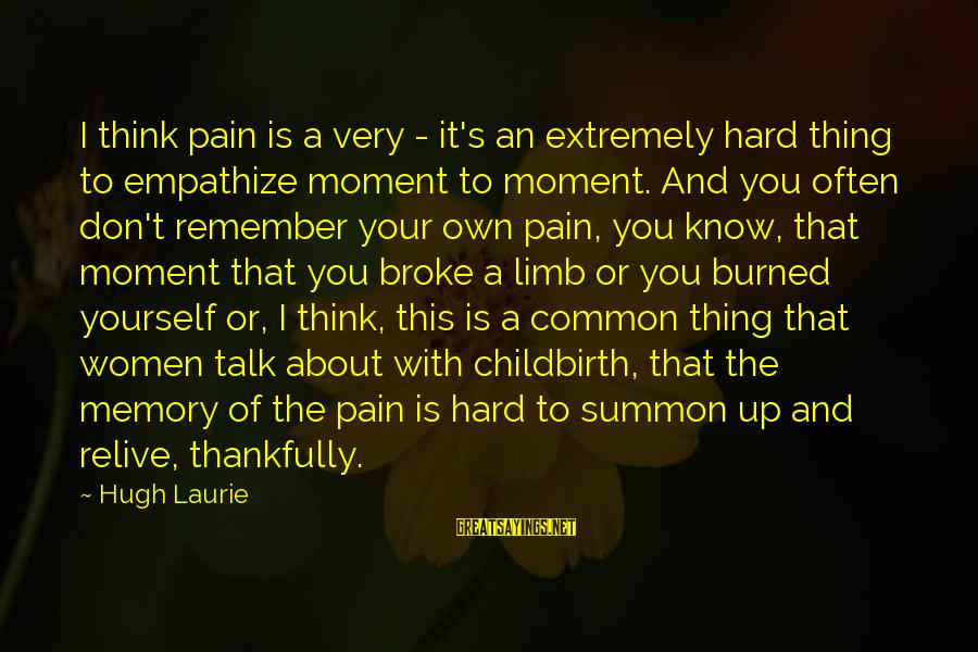 Talk About Yourself Sayings By Hugh Laurie: I think pain is a very - it's an extremely hard thing to empathize moment