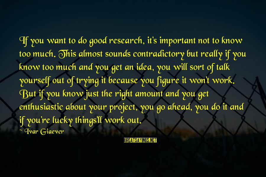 Talk About Yourself Sayings By Ivar Giaever: If you want to do good research, it's important not to know too much. This