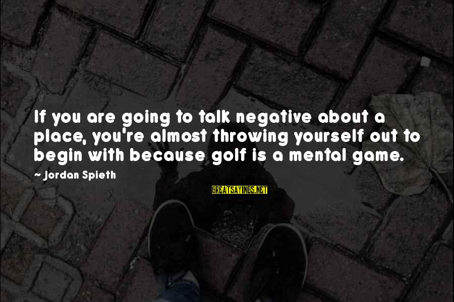 Talk About Yourself Sayings By Jordan Spieth: If you are going to talk negative about a place, you're almost throwing yourself out