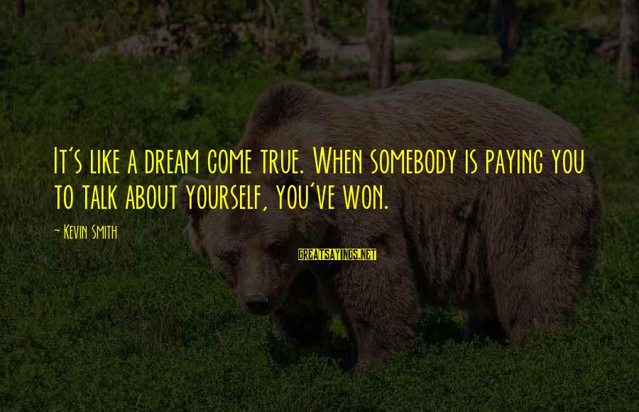 Talk About Yourself Sayings By Kevin Smith: It's like a dream come true. When somebody is paying you to talk about yourself,