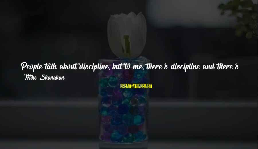 Talk About Yourself Sayings By Mike Shanahan: People talk about discipline, but to me, there's discipline and there's self-discipline. Discipline is listening