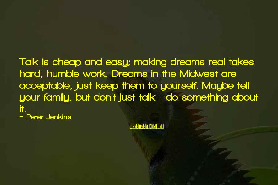 Talk About Yourself Sayings By Peter Jenkins: Talk is cheap and easy; making dreams real takes hard, humble work. Dreams in the