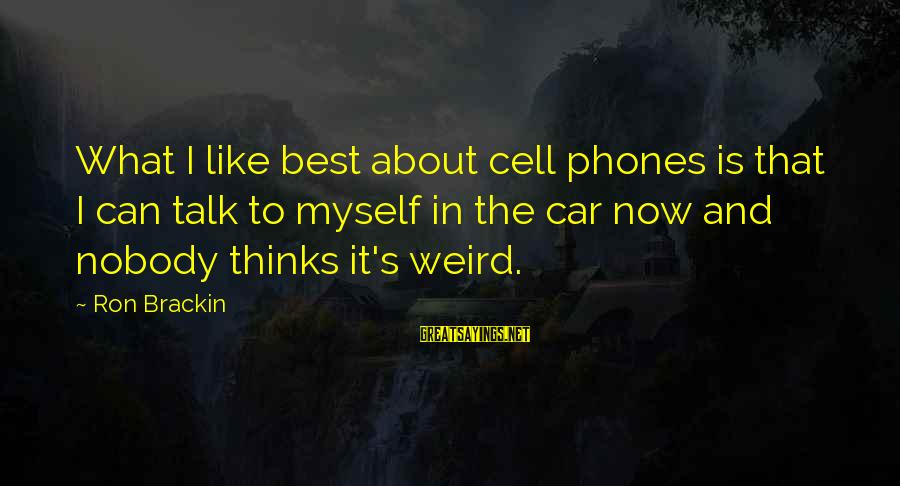Talk About Yourself Sayings By Ron Brackin: What I like best about cell phones is that I can talk to myself in