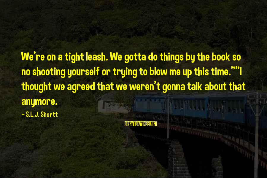 Talk About Yourself Sayings By S.L.J. Shortt: We're on a tight leash. We gotta do things by the book so no shooting