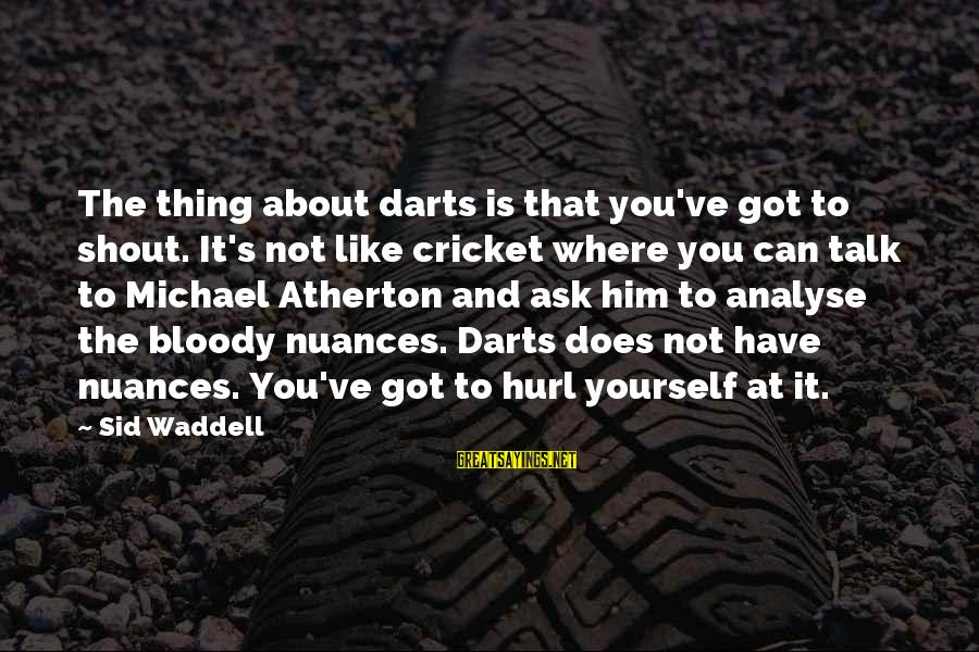 Talk About Yourself Sayings By Sid Waddell: The thing about darts is that you've got to shout. It's not like cricket where