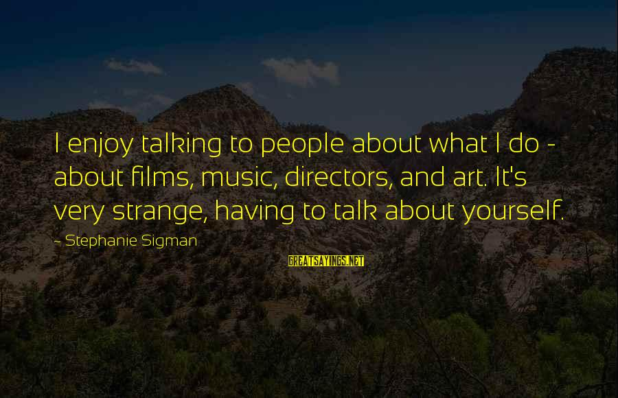 Talk About Yourself Sayings By Stephanie Sigman: I enjoy talking to people about what I do - about films, music, directors, and