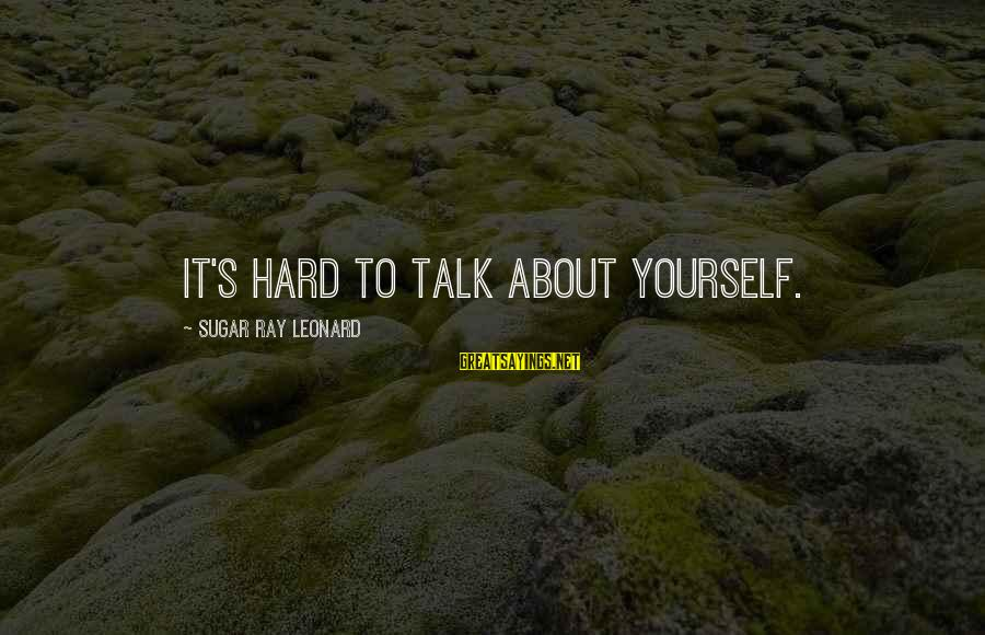 Talk About Yourself Sayings By Sugar Ray Leonard: It's hard to talk about yourself.