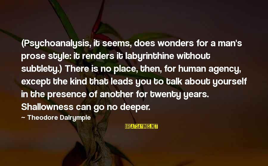Talk About Yourself Sayings By Theodore Dalrymple: (Psychoanalysis, it seems, does wonders for a man's prose style: it renders it labyrinthine without