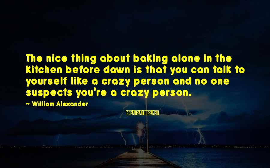 Talk About Yourself Sayings By William Alexander: The nice thing about baking alone in the kitchen before dawn is that you can