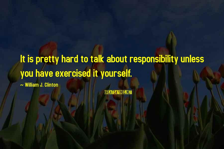 Talk About Yourself Sayings By William J. Clinton: It is pretty hard to talk about responsibility unless you have exercised it yourself.