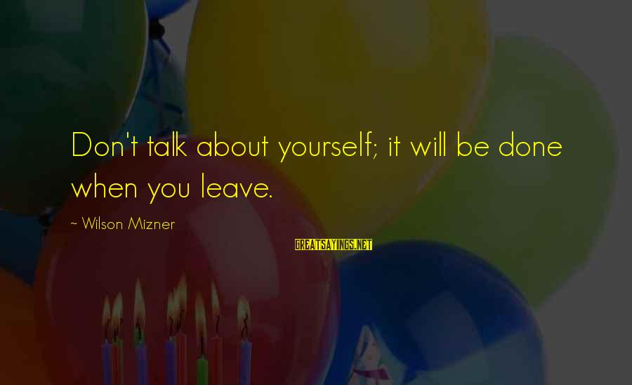 Talk About Yourself Sayings By Wilson Mizner: Don't talk about yourself; it will be done when you leave.