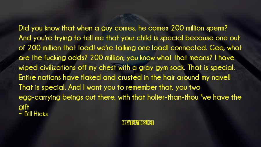 Talking To Your Child Sayings By Bill Hicks: Did you know that when a guy comes, he comes 200 million sperm? And you're