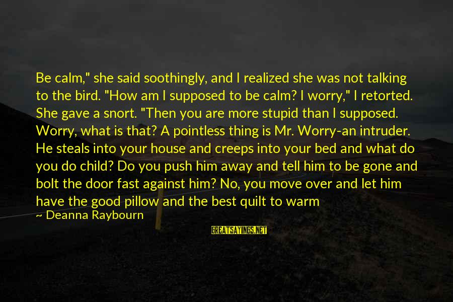 """Talking To Your Child Sayings By Deanna Raybourn: Be calm,"""" she said soothingly, and I realized she was not talking to the bird."""