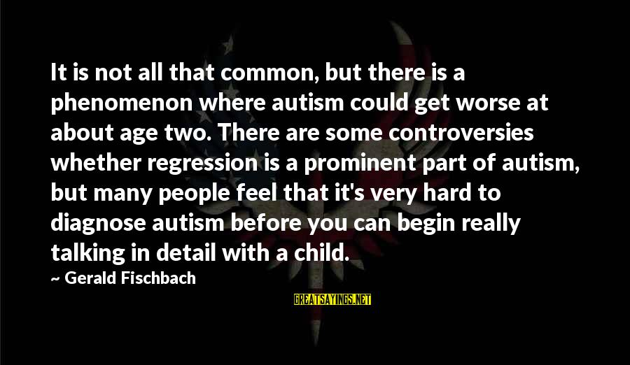 Talking To Your Child Sayings By Gerald Fischbach: It is not all that common, but there is a phenomenon where autism could get