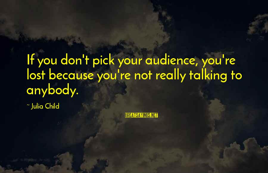 Talking To Your Child Sayings By Julia Child: If you don't pick your audience, you're lost because you're not really talking to anybody.