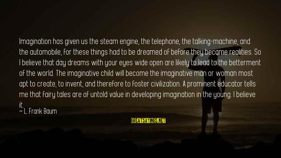 Talking To Your Child Sayings By L. Frank Baum: Imagination has given us the steam engine, the telephone, the talking-machine, and the automobile, for