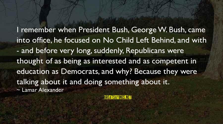 Talking To Your Child Sayings By Lamar Alexander: I remember when President Bush, George W. Bush, came into office, he focused on No