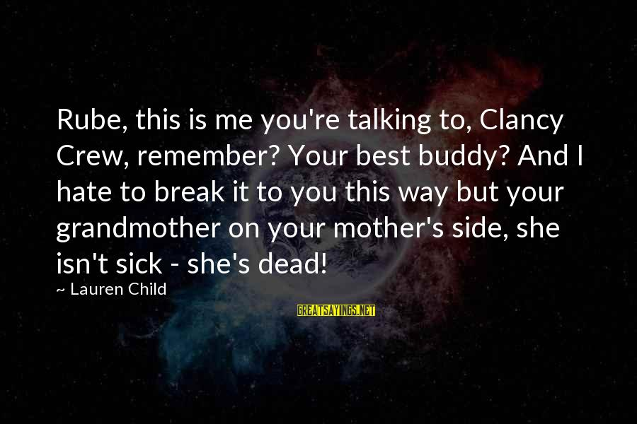 Talking To Your Child Sayings By Lauren Child: Rube, this is me you're talking to, Clancy Crew, remember? Your best buddy? And I