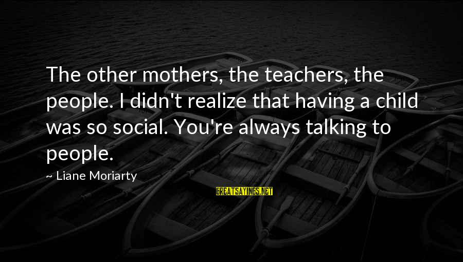Talking To Your Child Sayings By Liane Moriarty: The other mothers, the teachers, the people. I didn't realize that having a child was