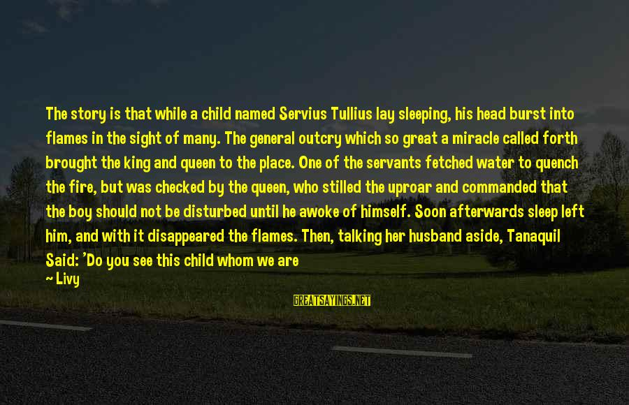 Talking To Your Child Sayings By Livy: The story is that while a child named Servius Tullius lay sleeping, his head burst